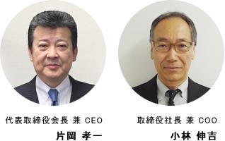 代表取締役会長 兼 CEO 片岡 孝一 取締役社長 兼 COO 小林 伸吉